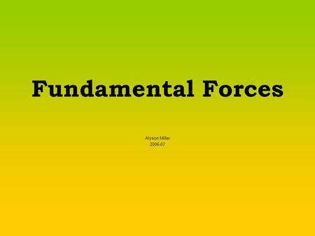 Fundamental Forces Alyson Miller 2006-07. What is a force? A push or a pull. If something is not moving, a push or pull could start it moving. If something.
