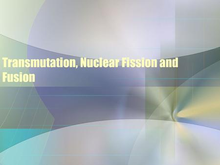Transmutation, Nuclear Fission and Fusion. Nuclear Transformations Nuclear Transformations: Changing one element into another by particle bombardment.