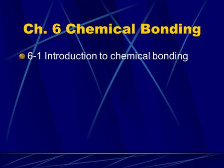 Ch. 6 Chemical Bonding 6-1 Introduction to chemical bonding.