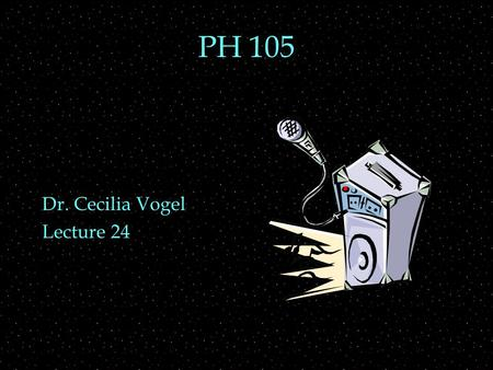 PH 105 Dr. Cecilia Vogel Lecture 24. OUTLINE  Speaker and mike mechanisms  Speaker construction  Housing  Horns  Resonance  woofers and tweeters.