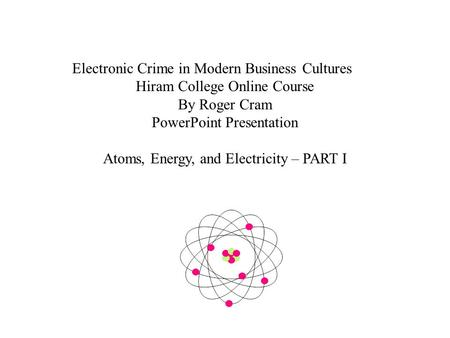 Electronic Crime in Modern Business Cultures Hiram College Online Course By Roger Cram PowerPoint Presentation Atoms, Energy, and Electricity – PART I.