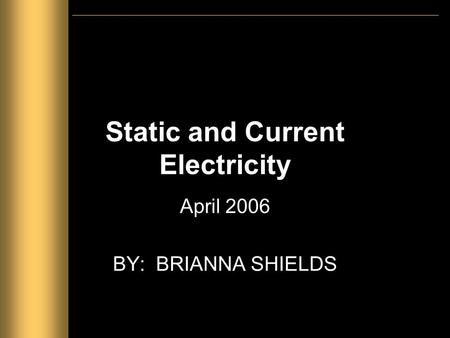 Static and Current Electricity April 2006 BY: BRIANNA SHIELDS.