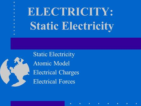 ELECTRICITY: Static Electricity Static Electricity Atomic Model Electrical Charges Electrical Forces.