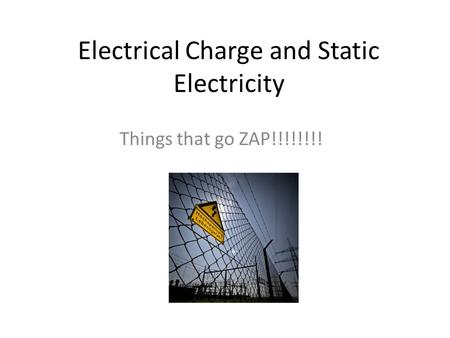 Electrical Charge and Static Electricity Things that go ZAP!!!!!!!!
