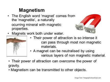 The English word 'magnet' comes from the 'magnetite', a naturally ocurring mineral with magnetic properties. Magnets work both under water. Their power.