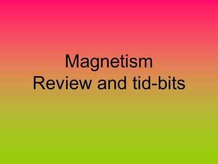 Magnetism Review and tid-bits. Properties of magnets A magnet has polarity - it has a north and a south pole; you cannot isolate the north or the south.