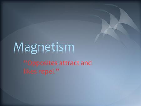 """Opposites attract and likes repel."". A. Properties of Magnetism Magnetism is the attraction or repulsion of magnetic materials Magnets attract iron and."