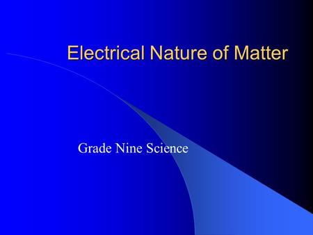Electrical Nature of Matter Grade Nine Science. Sections from Book 9.1 Electrostatics 9.2 Law of Electric Charges.
