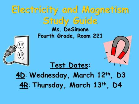 Electricity and Magnetism Study Guide Ms. DeSimone Fourth Grade, Room 221 Test Dates: 4D 4D: Wednesday, March 12 th, D3 4R 4R: Thursday, March 13 th, D4.