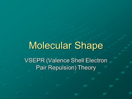Molecular Shape VSEPR (Valence Shell Electron Pair Repulsion) Theory.