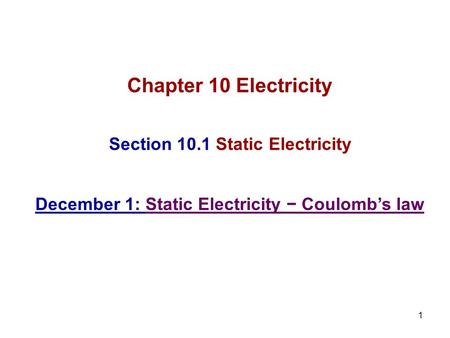 1 Chapter 10 Electricity Section 10.1 Static Electricity December 1: Static Electricity − Coulomb's law.