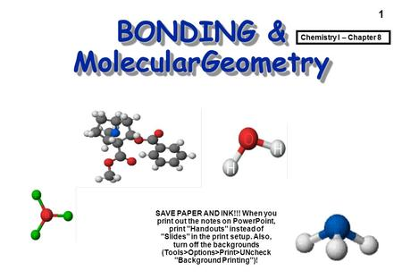 1 BONDING & MolecularGeometry Cocaine Chemistry I – Chapter 8 SAVE PAPER AND INK!!! When you print out the notes on PowerPoint, print Handouts instead.