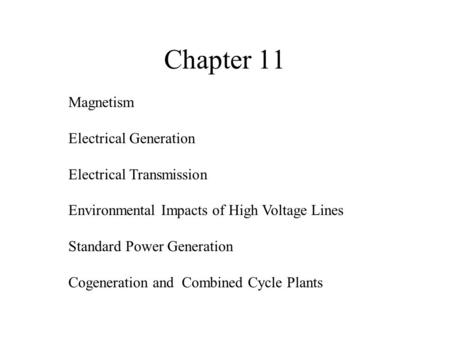 Chapter 11 Magnetism Electrical Generation Electrical Transmission Environmental Impacts of High Voltage Lines Standard Power Generation Cogeneration and.