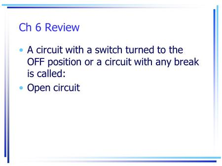 Ch 6 Review A circuit with a switch turned to the OFF position or a circuit with any break is called: Open circuit.