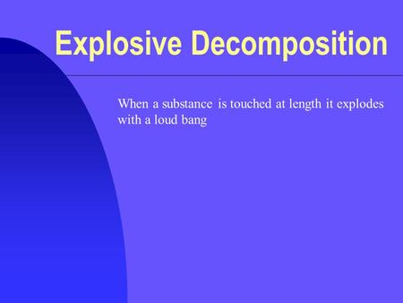 Explosive Decomposition When a substance is touched at length it explodes with a loud bang.