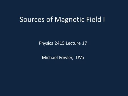 Sources of Magnetic Field I Physics 2415 Lecture 17 Michael Fowler, UVa.