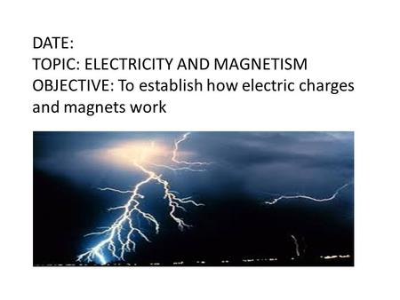 DATE: TOPIC: ELECTRICITY AND MAGNETISM OBJECTIVE: To establish how electric charges and magnets work.