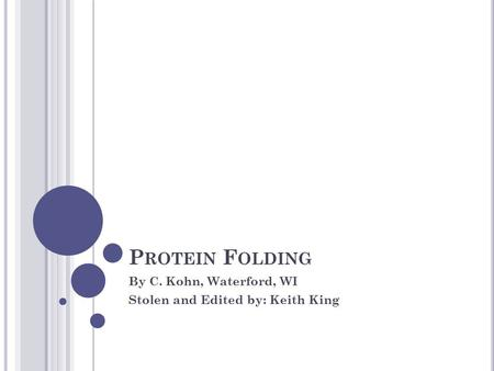 P ROTEIN F OLDING By C. Kohn, Waterford, WI Stolen and Edited by: Keith King.