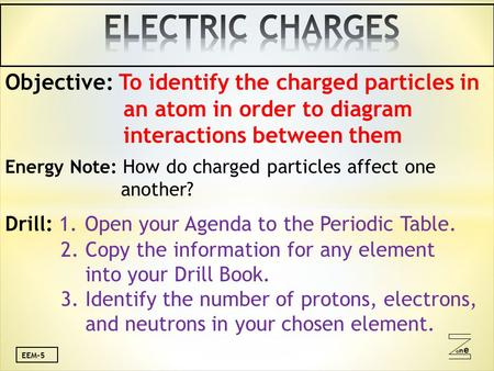 Oneone EEM-5 Objective: To identify the charged particles in an atom in order to diagram interactions between them Energy Note: How do charged particles.
