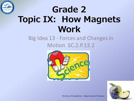 Grade 2 Topic IX: How Magnets Work Big Idea 13 - Forces and Changes in Motion SC.2.P.13.2 Division of Academics - Department of Science.