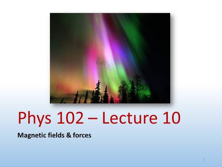 Phys 102 – Lecture 10 Magnetic fields & forces 1.