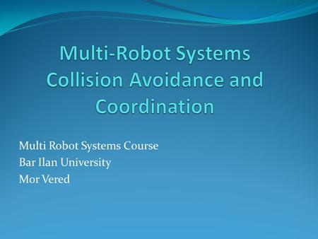 Multi Robot Systems Course Bar Ilan University Mor Vered.