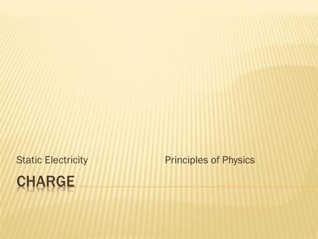 Static Electricity Principles of Physics. Charge is the ability to attract or repel Q (large charges)q (small charges) Units: coulombs (C) Types of charge: