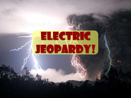 Electric Jeopardy! Particle- ulars Share the Charge Static V, I and R, Ohm-y! Potpourri 15 20 30 40.