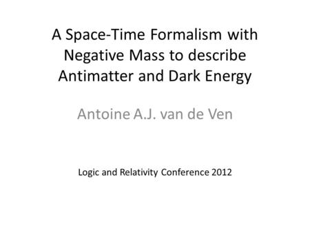A Space-Time Formalism with Negative Mass to describe Antimatter and Dark Energy Antoine A.J. van de Ven Logic and Relativity Conference 2012.