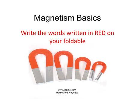 Magnetism Basics Write the words written in RED on your foldable.