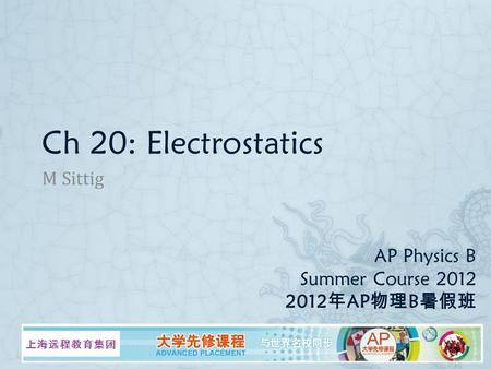 AP Physics B Summer Course 2012 2012 年 AP 物理 B 暑假班 M Sittig Ch 20: Electrostatics.