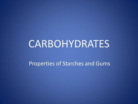 CARBOHYDRATES Properties of Starches and Gums. INTRODUCTION n Energy storage for plants and animals n Food Industry: n Thickening or gelling agents: n.