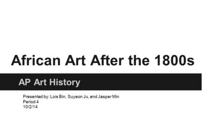 African Art After the 1800s AP Art History Presented by: Lois Bin, Suyeon Ju, and Jasper Min Period 4 10/2/14.