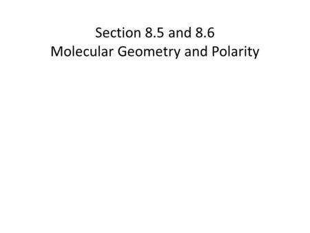 Section 8.5 and 8.6 Molecular Geometry and Polarity.