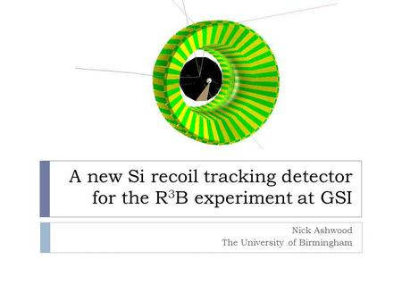 A new Si recoil tracking detector for the R 3 B experiment at GSI Nick Ashwood The University of Birmingham.