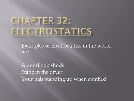 Examples of Electrostatics in the world are: A doorknob shock Static in the dryer Your hair standing up when combed.