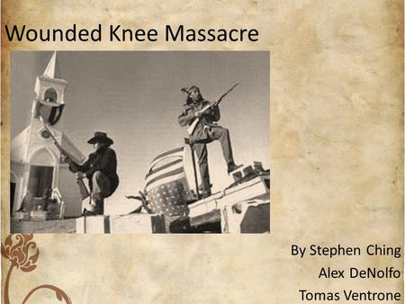 Wounded Knee Massacre By Stephen Ching Alex DeNolfo Tomas Ventrone.