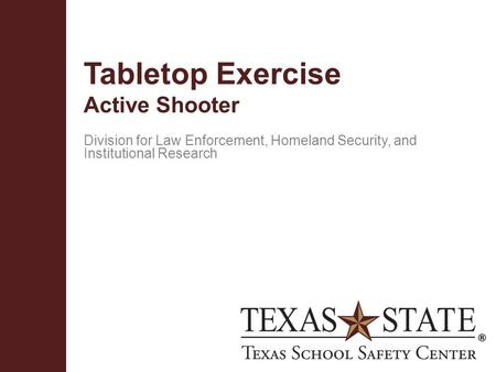 Texas School Safety Centerwww.txssc.txstate.edu Tabletop Exercise Active Shooter Division for Law Enforcement, Homeland Security, and Institutional Research.