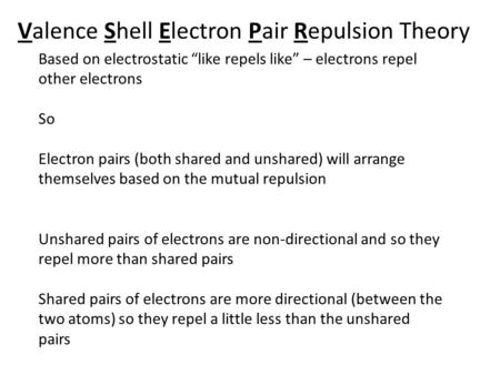"Valence Shell Electron Pair Repulsion Theory Based on electrostatic ""like repels like"" – electrons repel other electrons So Electron pairs (both shared."