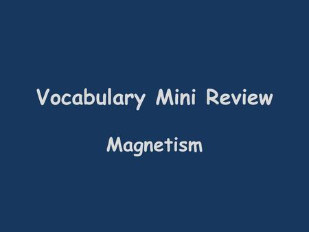 Vocabulary Mini Review Magnetism. A(n) ___________ can be made by coiling a wire around an iron nail and connecting it to current. Electromagnet.
