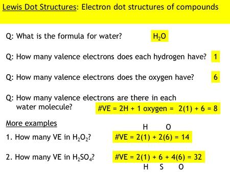 Lewis Dot Structures: Electron dot structures of compounds Q: What is the formula for water? H2OH2O Q: How many valence electrons does each hydrogen have?1.