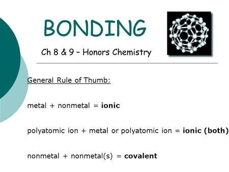 BONDING Ch 8 & 9 – Honors Chemistry General Rule of Thumb: metal + nonmetal = ionic polyatomic ion + metal or polyatomic ion = ionic (both) nonmetal +