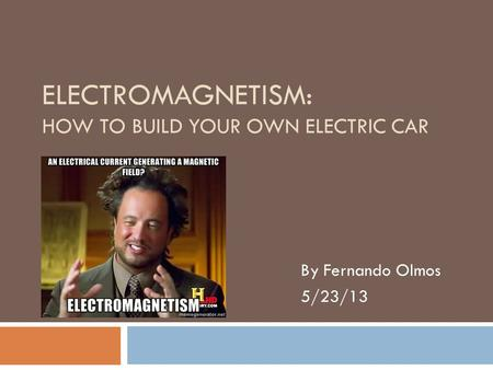 ELECTROMAGNETISM: HOW TO BUILD YOUR OWN ELECTRIC CAR By Fernando Olmos 5/23/13.