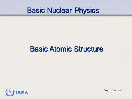 IAEA Basic Nuclear Physics Basic Atomic Structure Day 1- Lecture 1 1.