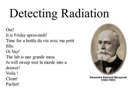 Detecting Radiation Oui! It is Friday apres-midi! Time for a bottle du vin avec ma petit fille. Oi Vay! The lab is une grande mess. Je will sweep tout.