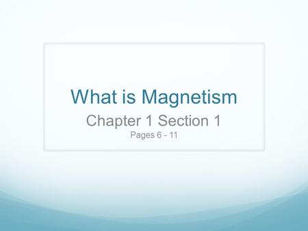 What is Magnetism Chapter 1 Section 1 Pages 6 - 11.