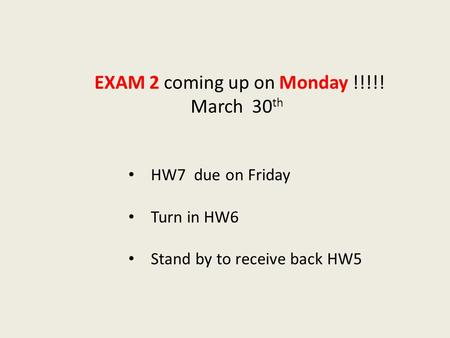 HW7 due on Friday Turn in HW6 Stand by to receive back HW5 EXAM 2 coming up on Monday !!!!! March 30 th.