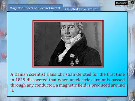 A Danish scientist Hans Christian Oersted for the first time in 1819 discovered that when an electric current is passed through any conductor, a magnetic.