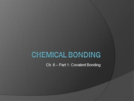 Ch. 6 – Part 1: Covalent Bonding. What is a chemical bond?  mutual electrical attraction between the nuclei and valence electrons of different atoms.