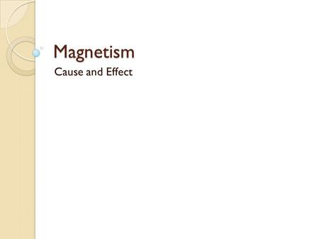 Magnetism Cause and Effect. Relations… Magnetism is directly related to electricity Magnetic materials exhibit magnetism because of the alignment of the.